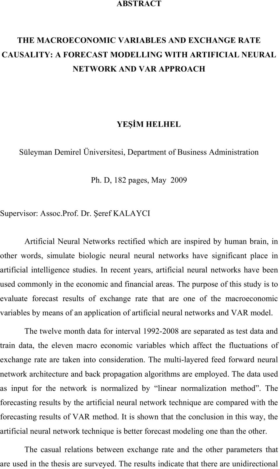 eref KALAYCI Artificial Neural Networks rectified which are inspired by human brain, in other words, simulate biologic neural neural networks have significant place in artificial intelligence studies.