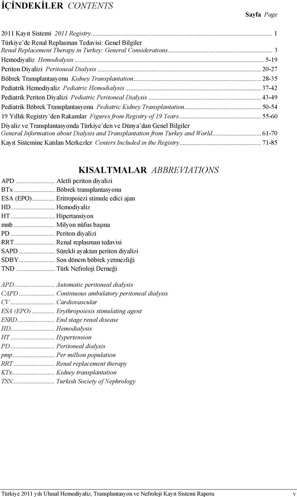 .. 37-42 Pediatrik Periton Diyalizi Pediatric Peritoneal Dialysis... 43-49 Pediatrik Böbrek Transplantasyonu Pediatric Kidney Transplantation.