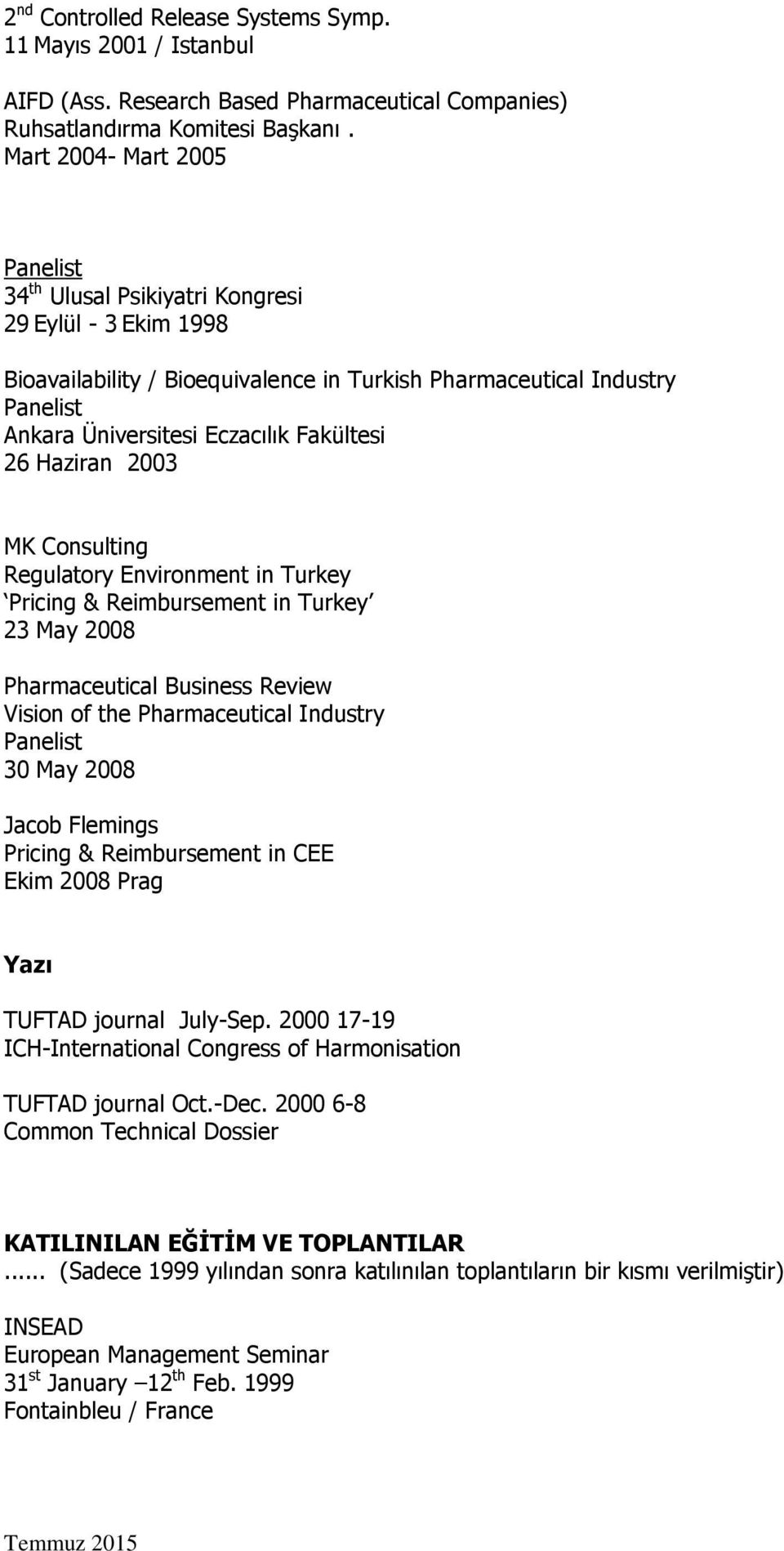 2003 MK Consulting Regulatory Environment in Turkey Pricing & Reimbursement in Turkey 23 May 2008 Pharmaceutical Business Review Vision of the Pharmaceutical Industry 30 May 2008 Jacob Flemings