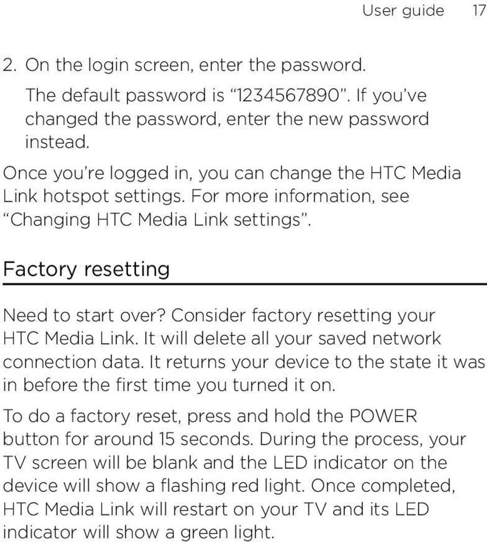 Consider factory resetting your HTC Media Link. It will delete all your saved network connection data. It returns your device to the state it was in before the first time you turned it on.