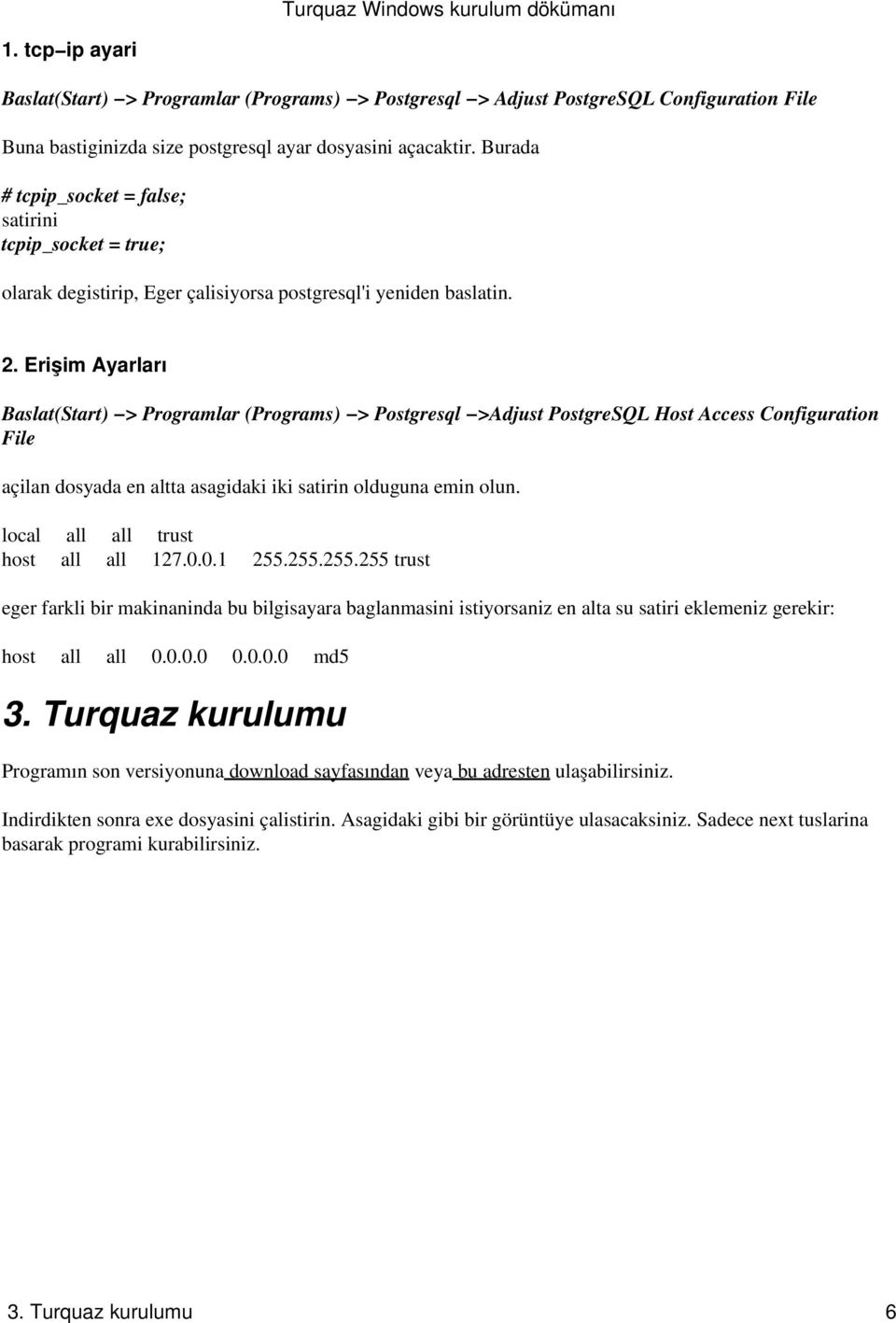 Erişim Ayarları Baslat(Start) > Programlar (Programs) > Postgresql >Adjust PostgreSQL Host Access Configuration File açilan dosyada en altta asagidaki iki satirin olduguna emin olun.