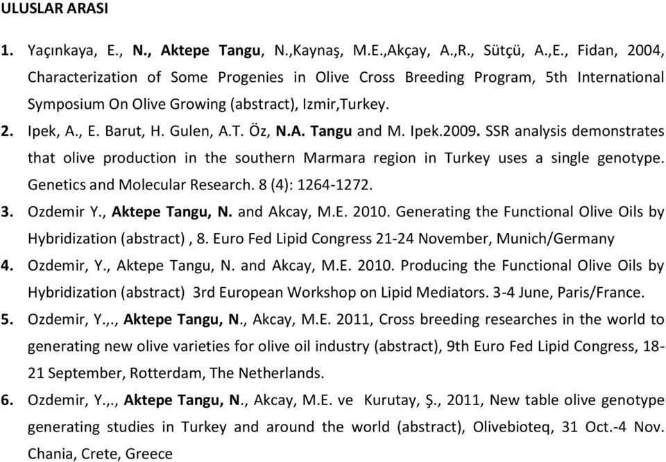 Ipek.2009. SSR analysis demonstrates that olive production in the southern Marmara region in Turkey uses a single genotype. Genetics and Molecular Research. 8 (4): 1264-1272. 3. Ozdemir Y.