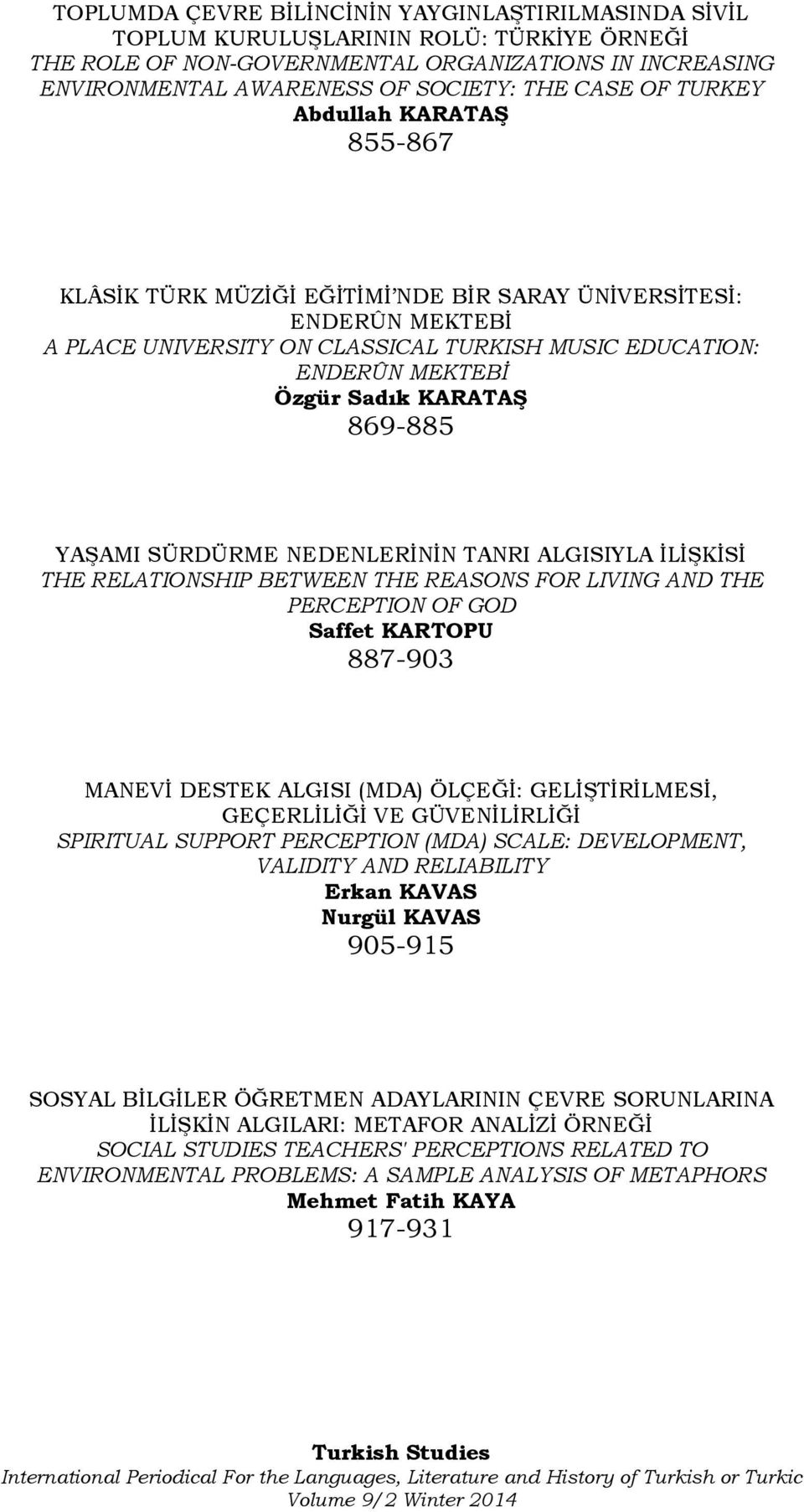 869-885 YAŞAMI SÜRDÜRME NEDENLERİNİN TANRI ALGISIYLA İLİŞKİSİ THE RELATIONSHIP BETWEEN THE REASONS FOR LIVING AND THE PERCEPTION OF GOD Saffet KARTOPU 887-903 MANEVİ DESTEK ALGISI (MDA) ÖLÇEĞİ: