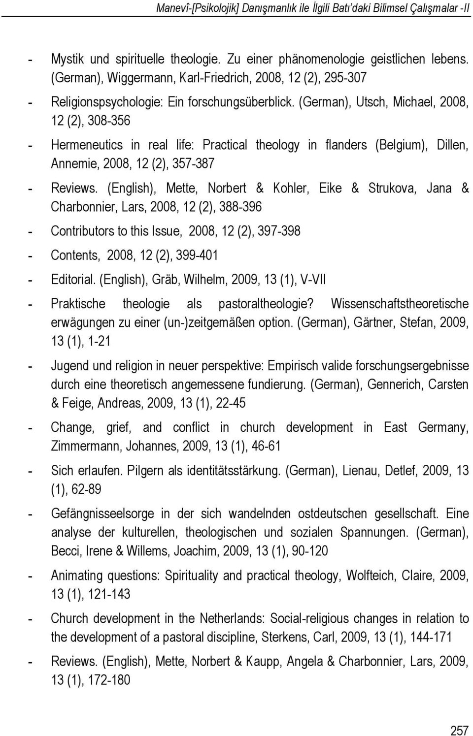 (German), Utsch, Michael, 2008, 12 (2), 308-356 - Hermeneutics in real life: Practical theology in flanders (Belgium), Dillen, Annemie, 2008, 12 (2), 357-387 - Reviews.