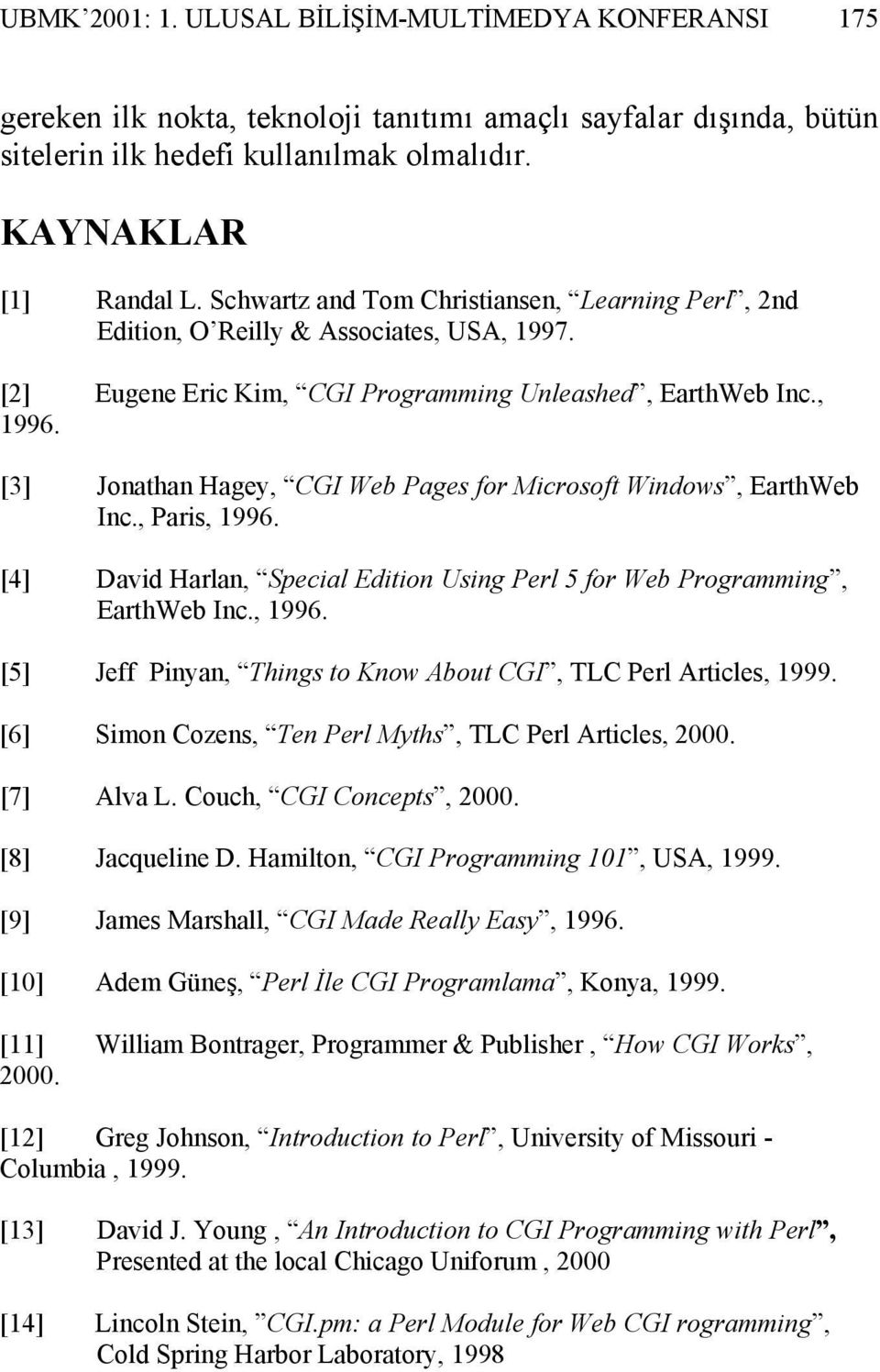 [3] Jonathan Hagey, CGI Web Pages for Microsoft Windows, EarthWeb Inc., Paris, 1996. [4] David Harlan, Special Edition Using Perl 5 for Web Programming, EarthWeb Inc., 1996. [5] Jeff Pinyan, Things to Know About CGI, TLC Perl Articles, 1999.