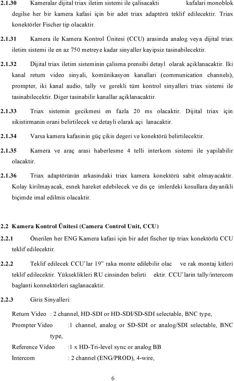 Iki kanal return video sinyali, komünikasyon kanallari (communication channels), prompter, iki kanal audio, tally ve gerekli tüm kontrol sinyalleri triax sistemi ile tasinabilecektir.