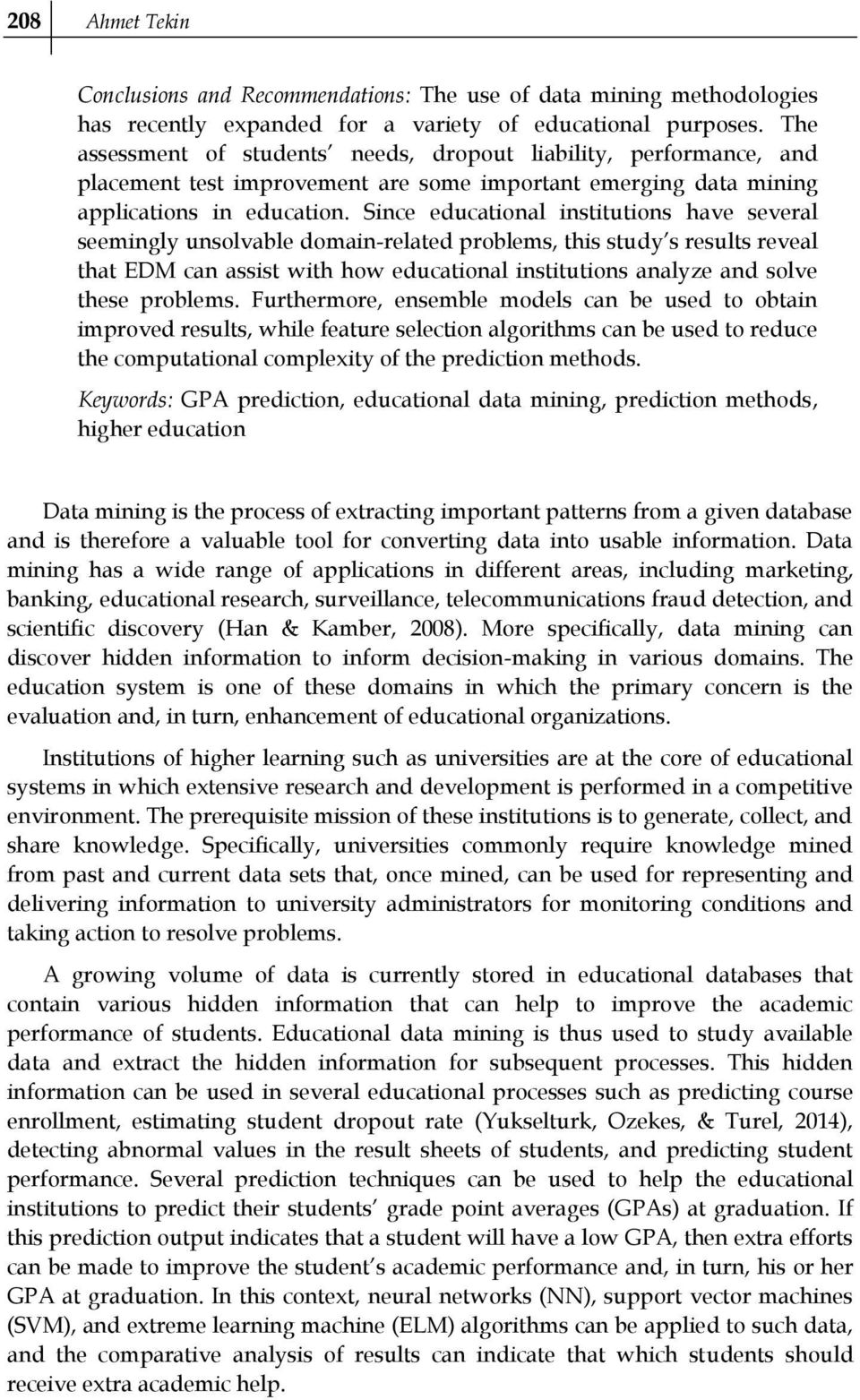 Since educational institutions have several seemingly unsolvable domain-related problems, this study s results reveal that EDM can assist with how educational institutions analyze and solve these