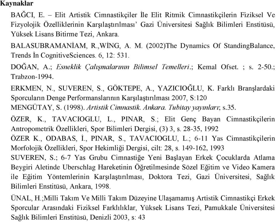 BALASUBRAMANİAM, R.,WİNG, A. M. (2002)The Dynamics Of StandingBalance, Trends İn CognitiveSciences. 6, 12: 531. DOĞAN, A.; Esneklik Çalışmalarının Bilimsel Temelleri.; Kemal Ofset. ; s. 2-50.