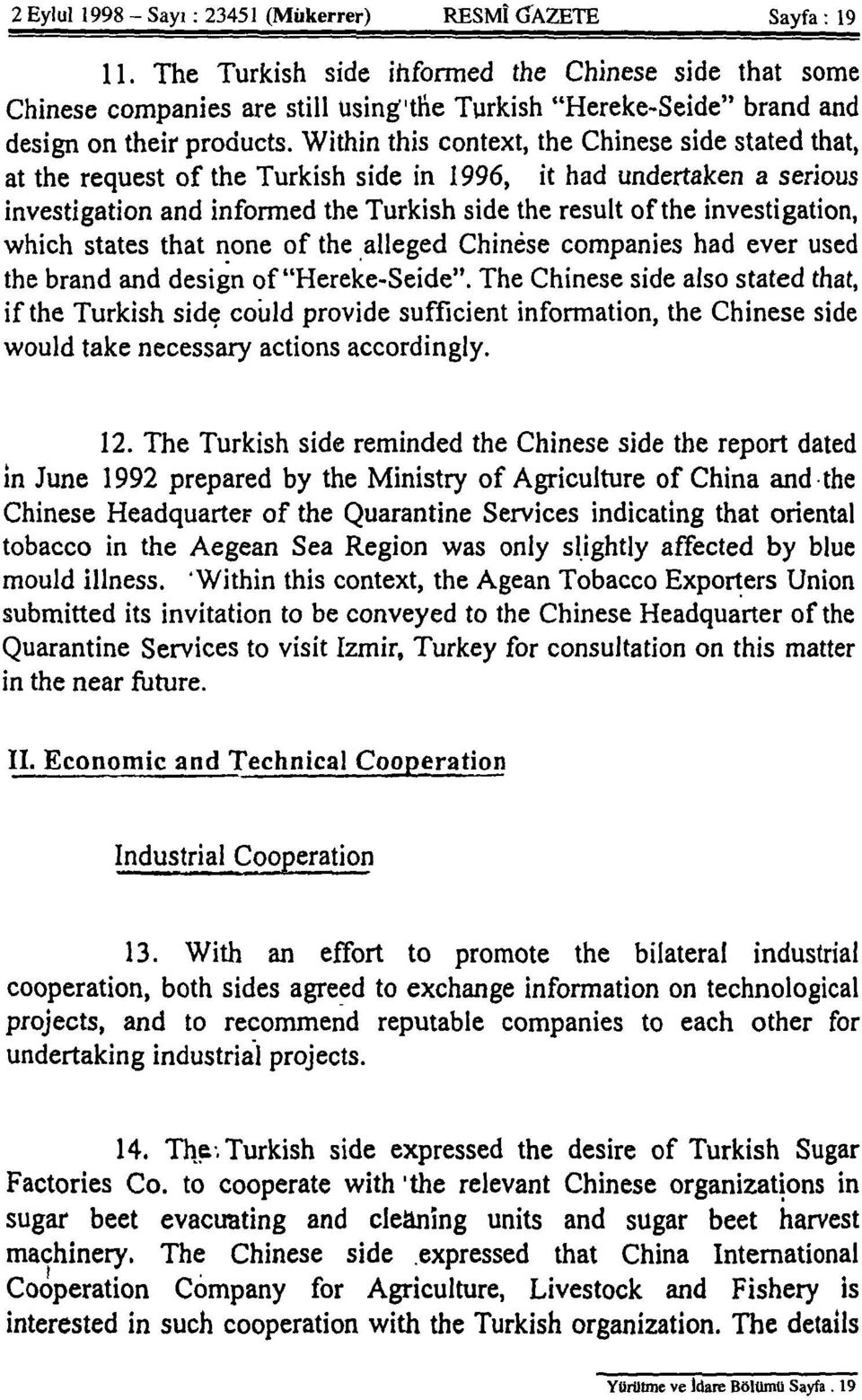 Within this context, the Chinese side stated that, at the request of the Turkish side in 1996, it had undertaken a serious investigation and informed the Turkish side the result of the investigation,