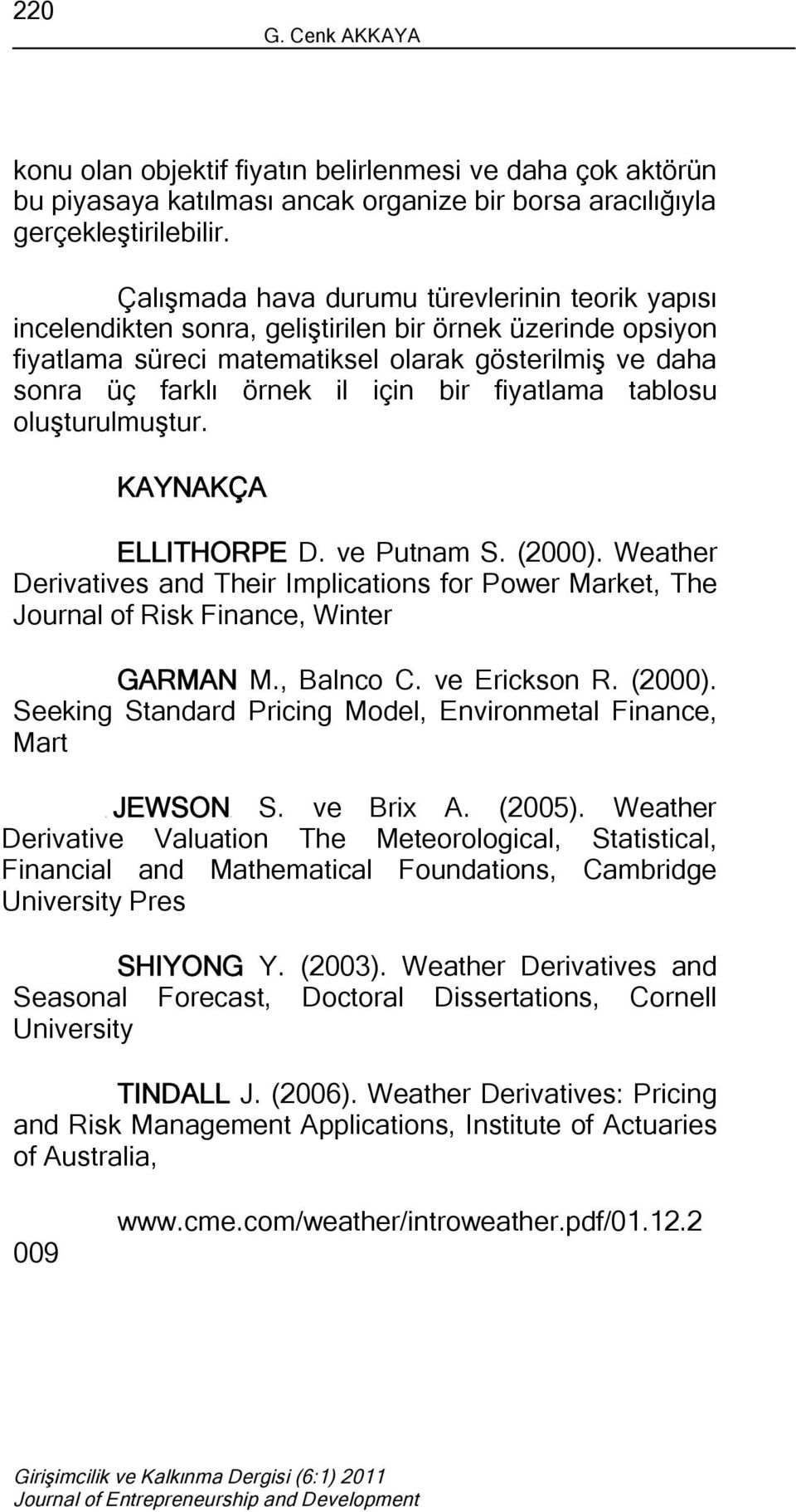 bir fiyatlama tablosu oluşturulmuştur. KAYNAKÇA ELLITHORPE D. ve Putnam S. (2000). Weather Derivatives and Their Implications for Power Market, The Journal of Risk Finance, Winter GARMAN M., Balnco C.
