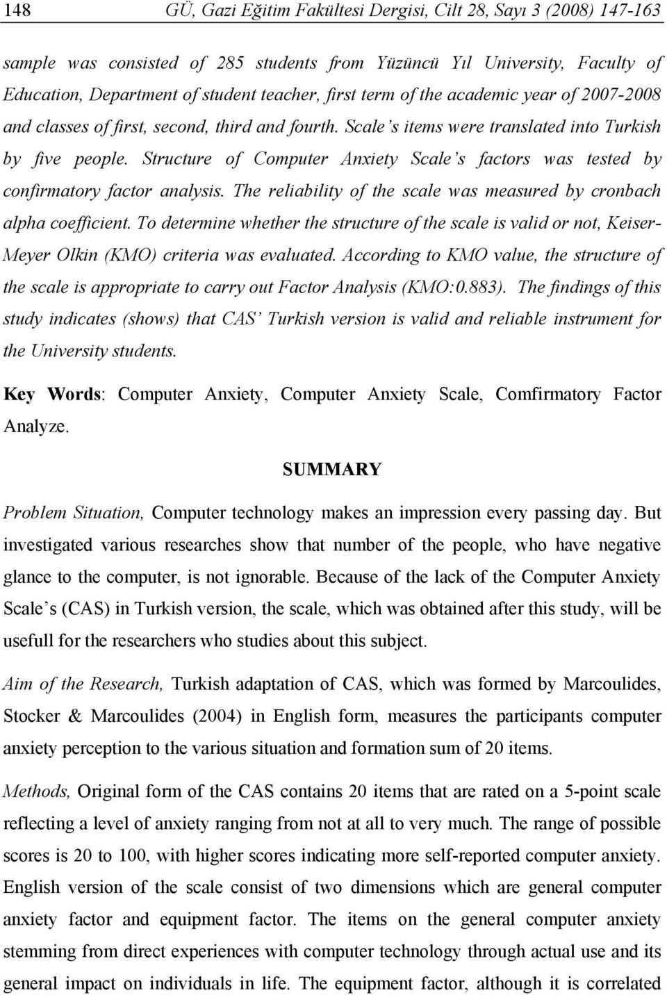 Structure of Computer Anxiety Scale s factors was tested by confirmatory factor analysis. The reliability of the scale was measured by cronbach alpha coefficient.