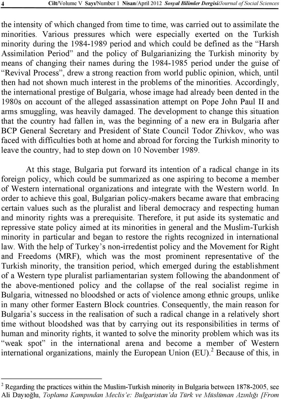 Turkish minority by means of changing their names during the 1984-1985 period under the guise of Revival Process, drew a strong reaction from world public opinion, which, until then had not shown