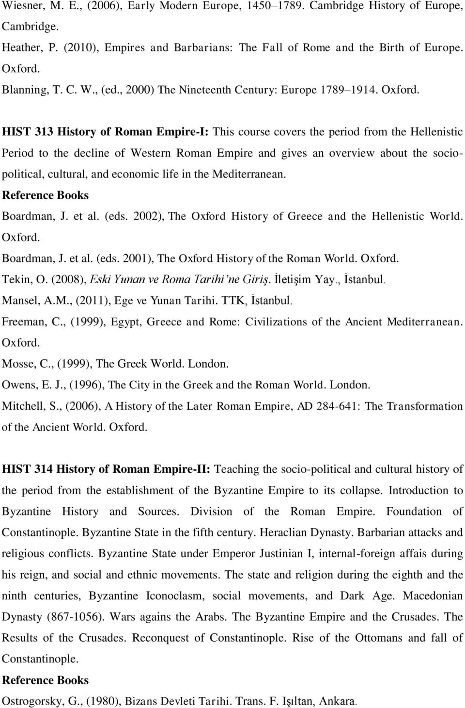 HIST 313 History of Roman Empire-I: This course covers the period from the Hellenistic Period to the decline of Western Roman Empire and gives an overview about the sociopolitical, cultural, and
