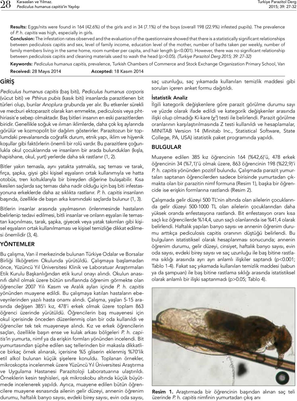 Conclusion: The infestation rates observed and the evaluation of the questionnaire showed that there is a statistically significant relationships between pediculosis capitis and sex, level of family