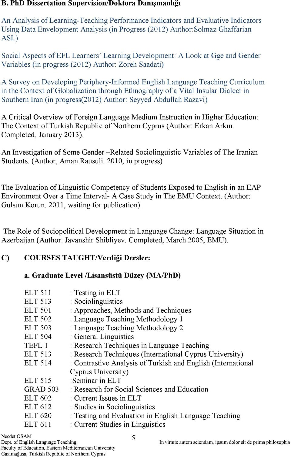 Periphery-Informed English Language Teaching Curriculum in the Context of Globalization through Ethnography of a Vital Insular Dialect in Southern Iran (in progress(2012) Author: Seyyed Abdullah