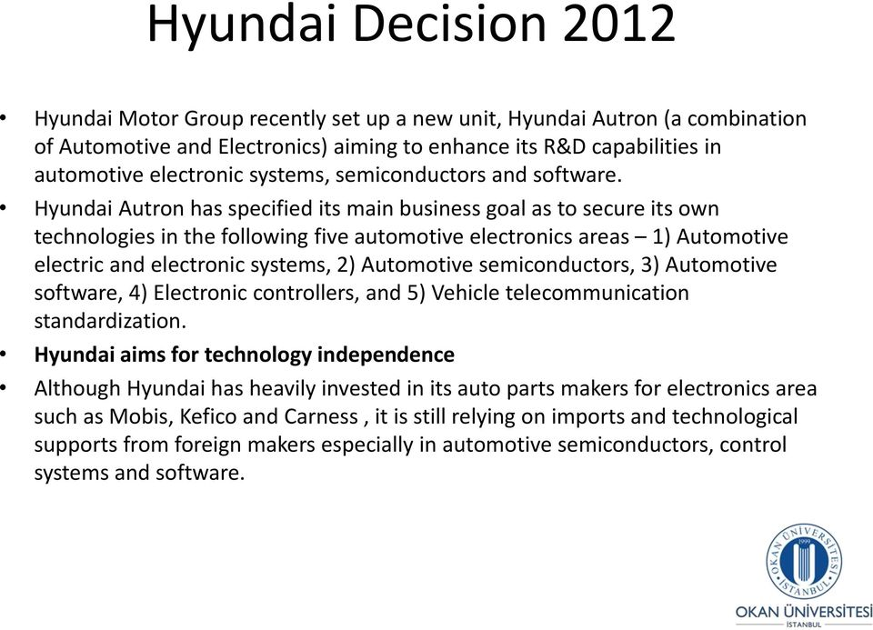 Hyundai Autron has specified its main business goal as to secure its own technologies in the following five automotive electronics areas 1) Automotive electric and electronic systems, 2) Automotive
