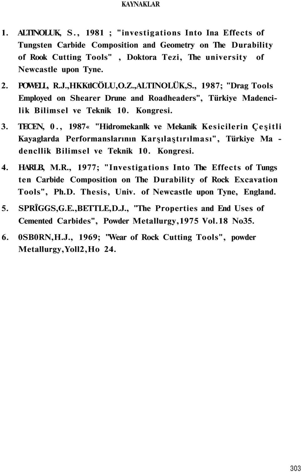 ",HKKtlCÖLU,O.Z.,ALTINOLÜK,S., 1987; ""Drag Tools Employed on Shearer Drune and Roadheaders"", Türkiye Madencilik Bilimsel ve Teknik 10. Kongresi. 3. TECEN, 0."