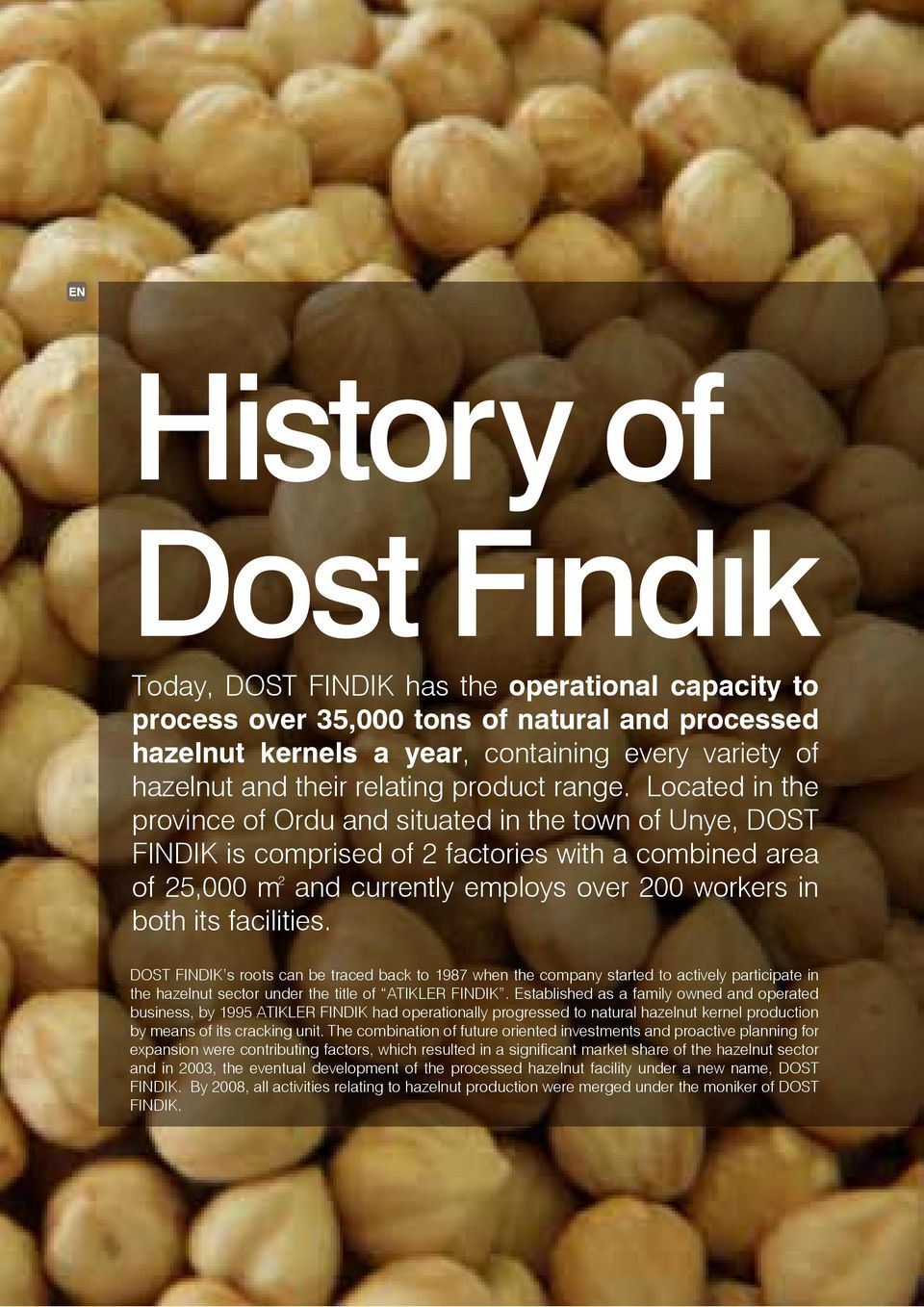 Located in the province of Ordu and situated in the town of Unye, DOST FINDIK is comprised of 2 factories with a combined area 2 of 25,000 m and currently employs over 200 workers in both its