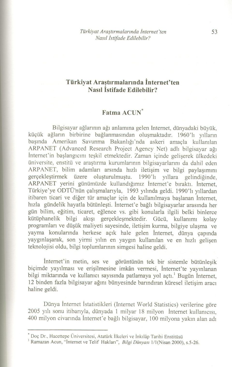 1960 'l yllarn basnda Amerkan Savunma Bakanlg 'nda asker amaçla kullanlan ARP ANET (Advanced Research Prject Agency Net) adl blgsayar ag Internet'n baslangcn teskl etmektedr.