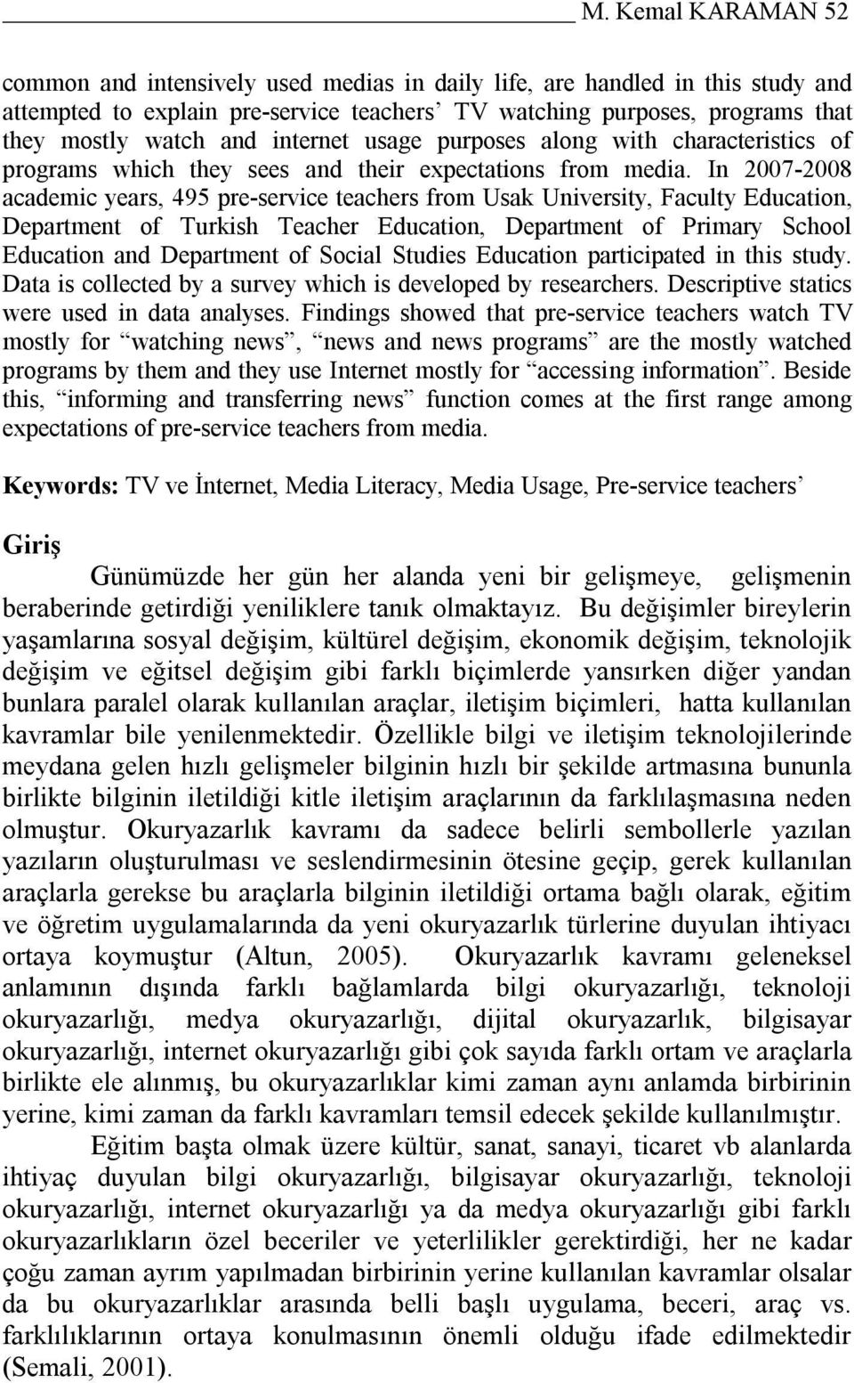In 2007-2008 academic years, 495 pre-service teachers from Usak University, Faculty Education, Department of Turkish Teacher Education, Department of Primary School Education and Department of Social