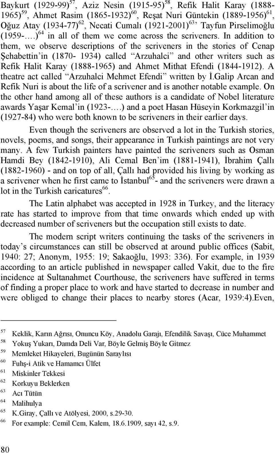 In addition to them, we observe descriptions of the scriveners in the stories of Cenap Şehabettin in (1870-1934) called Arzuhalci and other writers such as Refik Halit Karay (1888-1965) and Ahmet