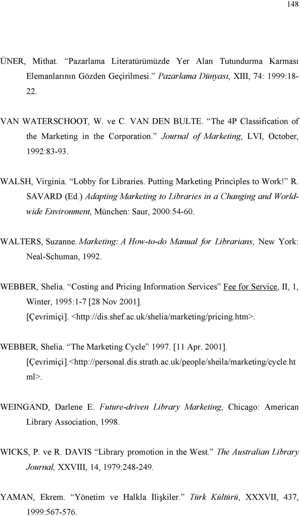) Adapting Marketing to Libraries in a Changing and Worldwide Environment, München: Saur, 2000:54-60. WALTERS, Suzanne. Marketing: A How-to-do Manual for Librarians, New York: Neal-Schuman, 1992.