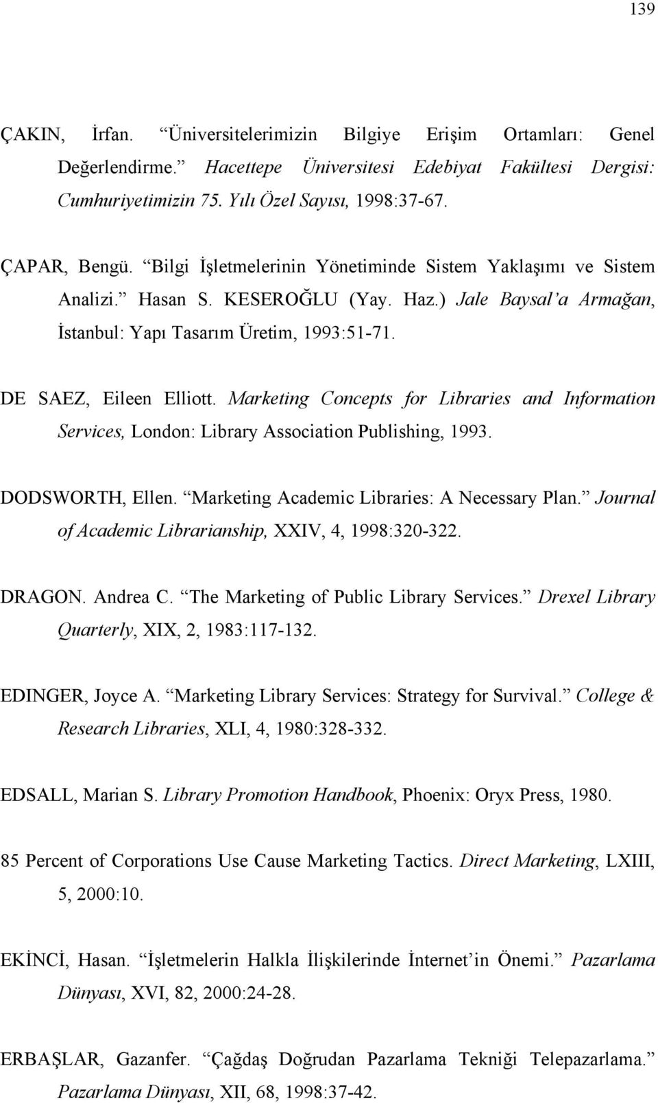 Marketing Concepts for Libraries and Information Services, London: Library Association Publishing, 1993. DODSWORTH, Ellen. Marketing Academic Libraries: A Necessary Plan.