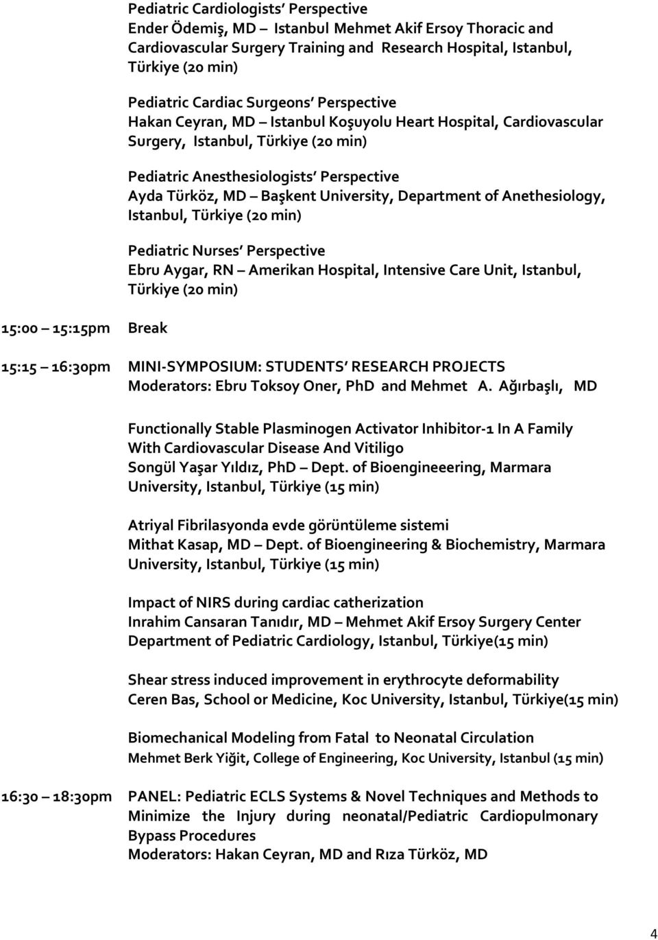 of Anethesiology, (20 min) Pediatric Nurses Perspective Ebru Aygar, RN Amerikan Hospital, Intensive Care Unit, Istanbul, (20 min) 15:15 16:30pm MINI-SYMPOSIUM: STUDENTS RESEARCH PROJECTS Moderators: