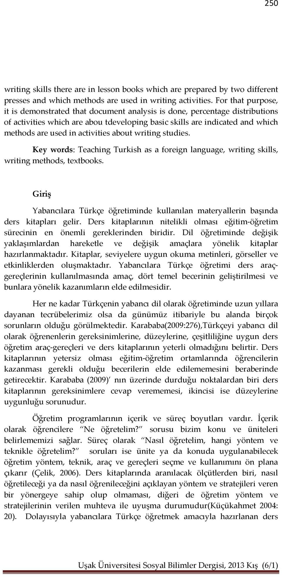activities about writing studies. Key words: Teaching Turkish as a foreign language, writing skills, writing methods, textbooks.