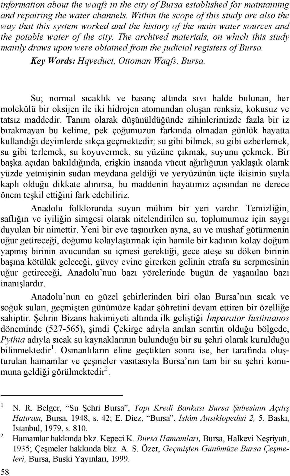 The archived materials, on which this study mainly draws upon were obtained from the judicial registers of Bursa. Key Words: Hqveduct, Ottoman Waqfs, Bursa.