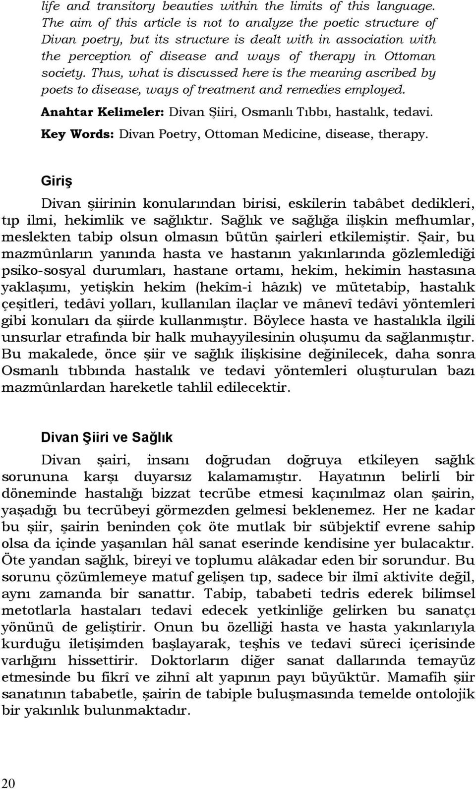 Thus, what is discussed here is the meaning ascribed by poets to disease, ways of treatment and remedies employed. Anahtar Kelimeler: Divan Şiiri, Osmanlı Tıbbı, hastalık, tedavi.