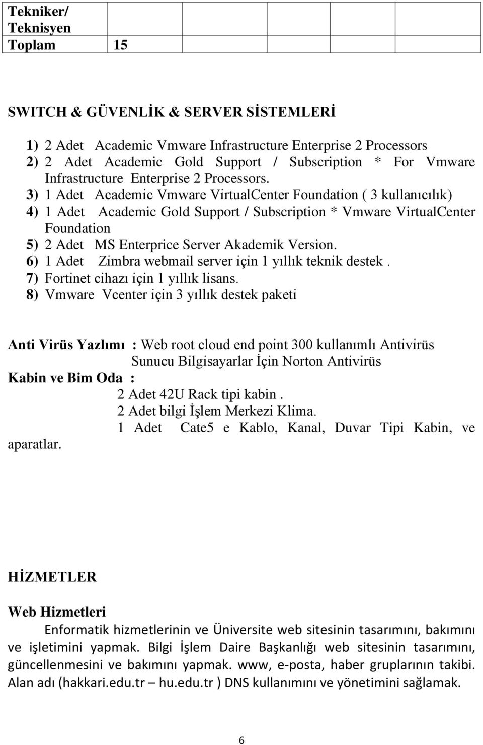 3) 1 Adet Academic Vmware VirtualCenter Foundation ( 3 kullanıcılık) 4) 1 Adet Academic Gold Support / Subscription * Vmware VirtualCenter Foundation 5) 2 Adet MS Enterprice Server Akademik Version.