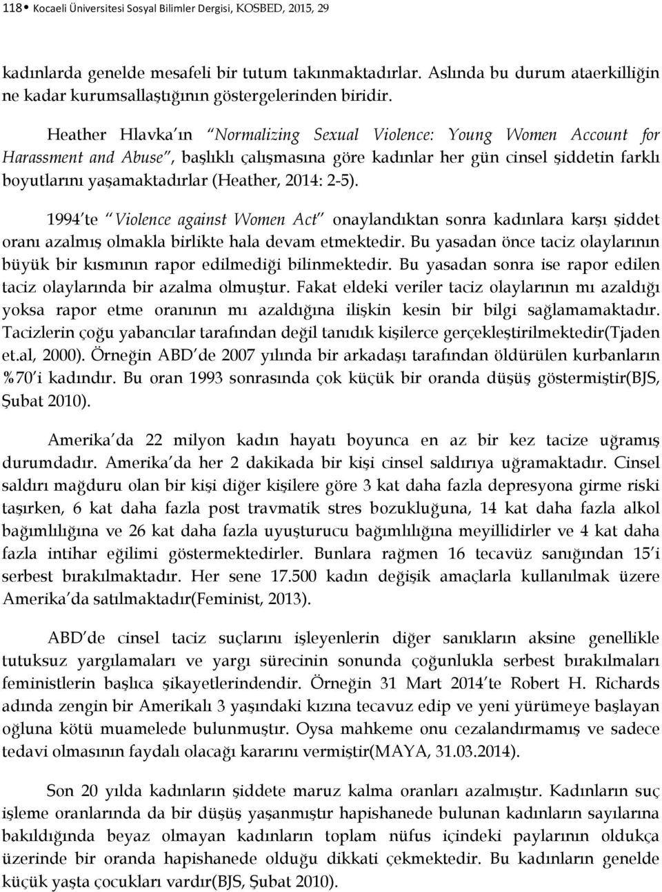 Heather Hlavka ın Normalizing Sexual Violence: Young Women Account for Harassment and Abuse, başlıklı çalışmasına göre kadınlar her gün cinsel şiddetin farklı boyutlarını yaşamaktadırlar (Heather,