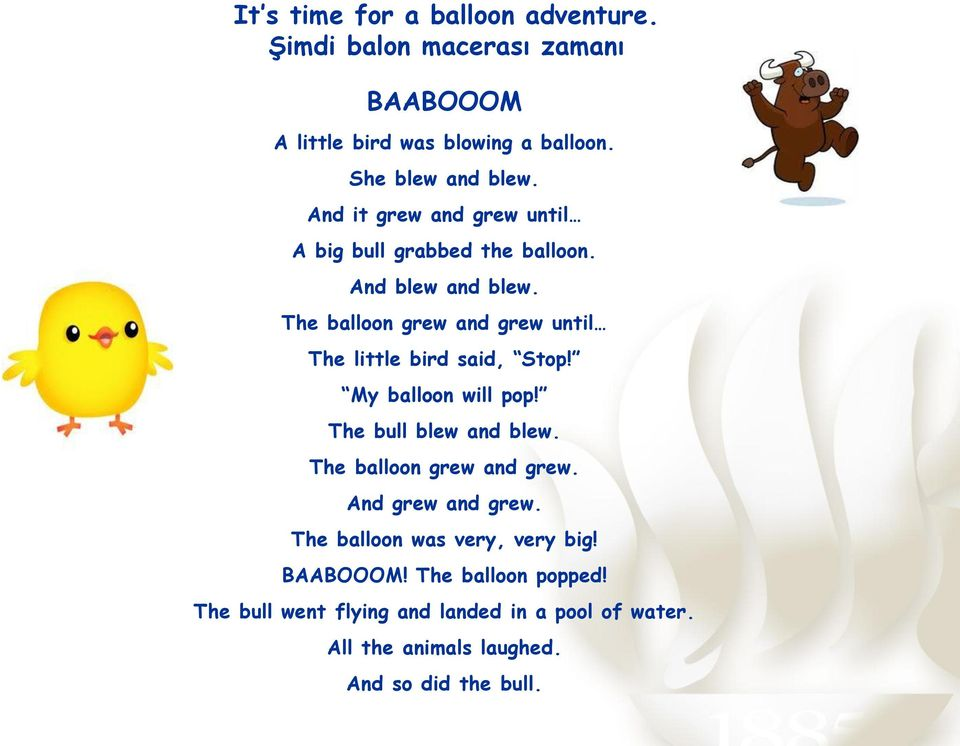 The balloon grew and grew until The little bird said, Stop! My balloon will pop! The bull blew and blew.