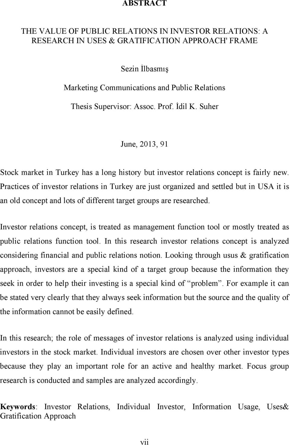 Practices of investor relations in Turkey are just organized and settled but in USA it is an old concept and lots of different target groups are researched.