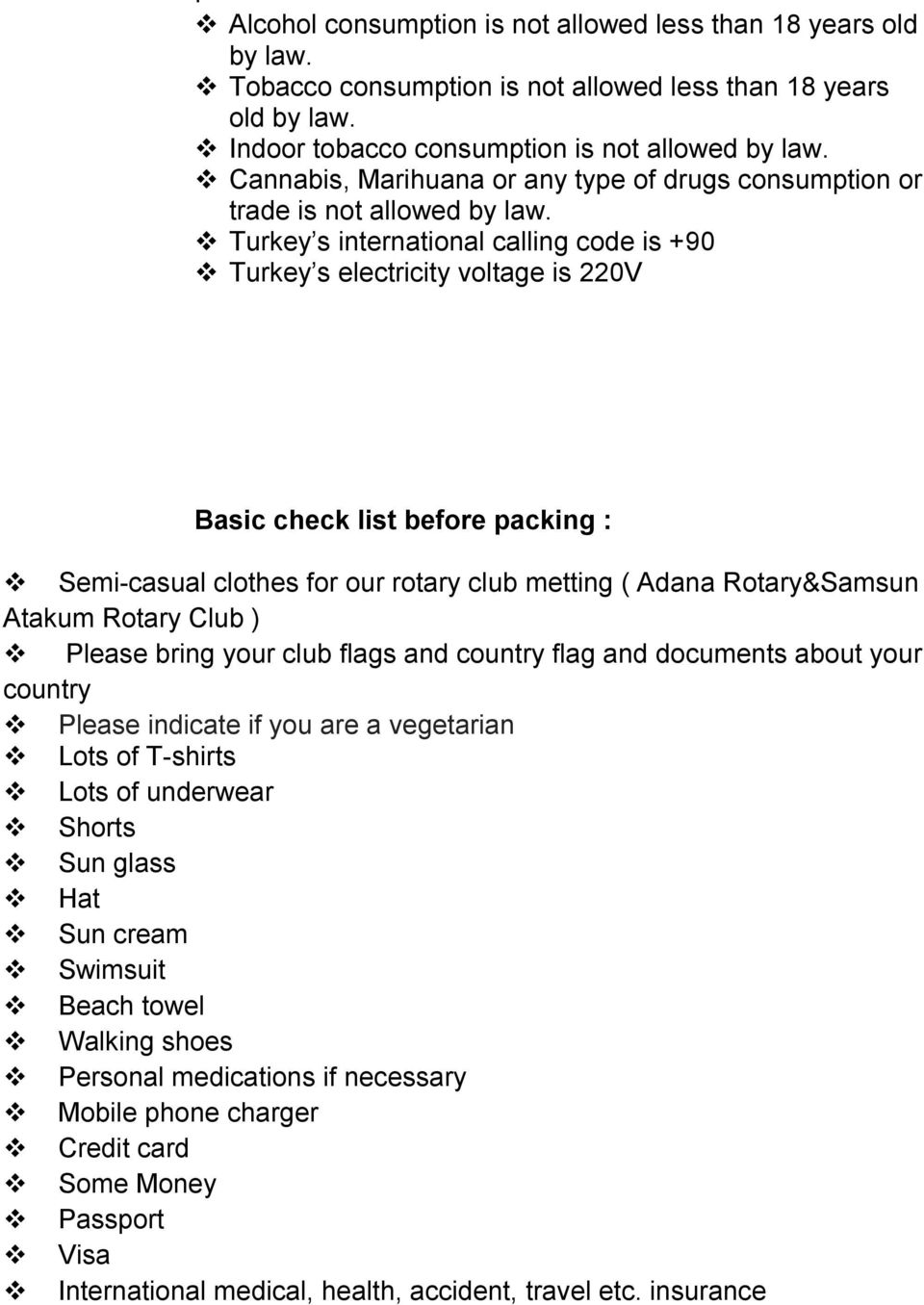 Turkey s international calling code is +90 Turkey s electricity voltage is 220V Basic check list before packing : Semi-casual clothes for our rotary club metting ( Adana Rotary&Samsun Atakum Rotary