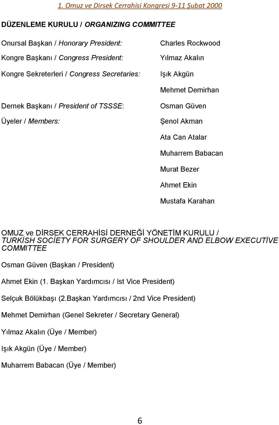 CERRAHĠSĠ DERNEĞĠ YÖNETĠM KURULU / TURKİSH SOCİETY FOR SURGERY OF SHOULDER AND ELBOW EXECUTİVE COMMITTEE Osman Güven (BaĢkan / President) Ahmet Ekin (1.
