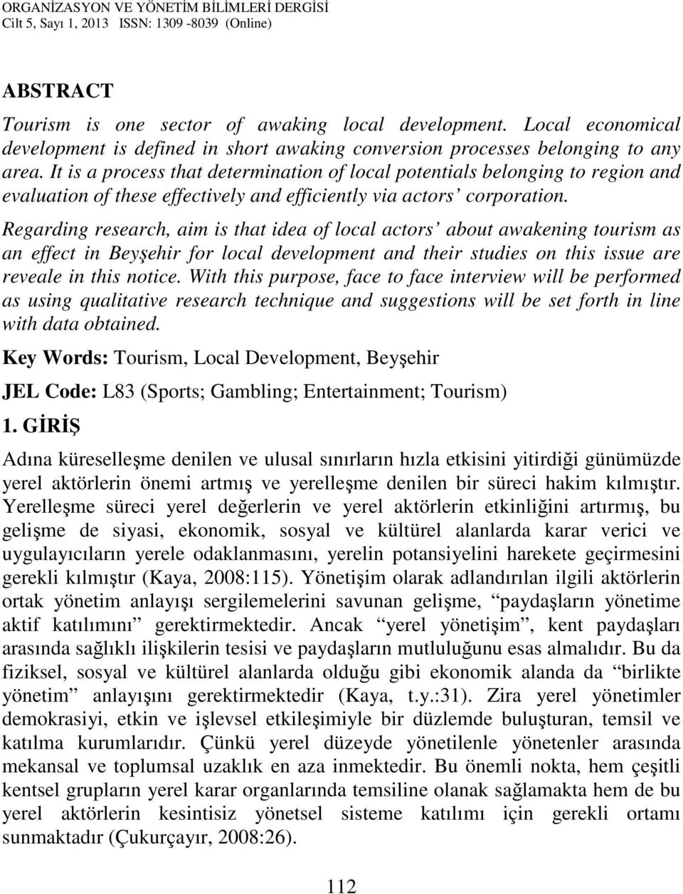 Regarding research, aim is that idea of local actors about awakening tourism as an effect in Beyşehir for local development and their studies on this issue are reveale in this notice.