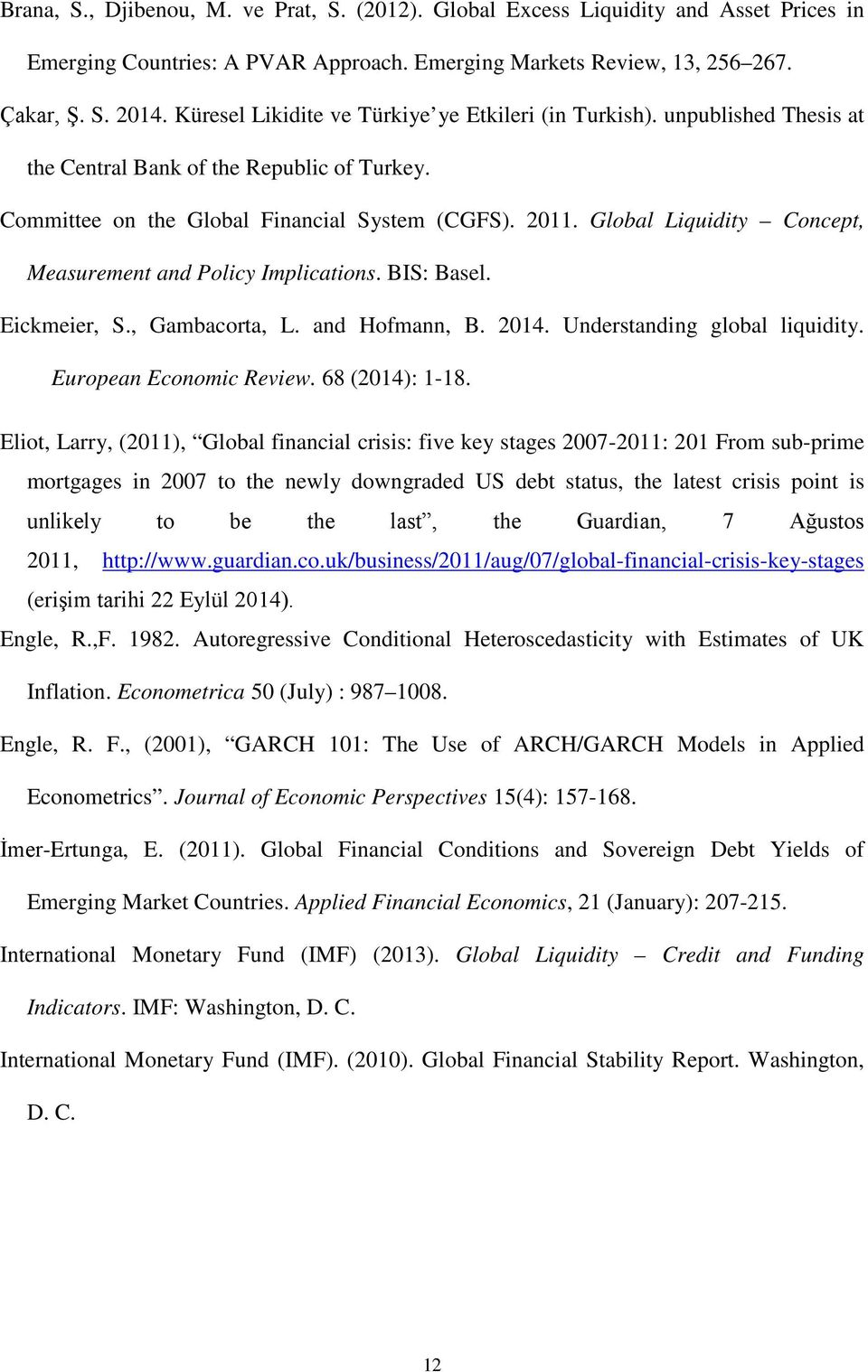 Global Liquidity Concept, Measurement and Policy Implications. BIS: Basel. Eickmeier, S., Gambacorta, L. and Hofmann, B. 014. Understanding global liquidity. European Economic Review. 68 (014): 1-18.