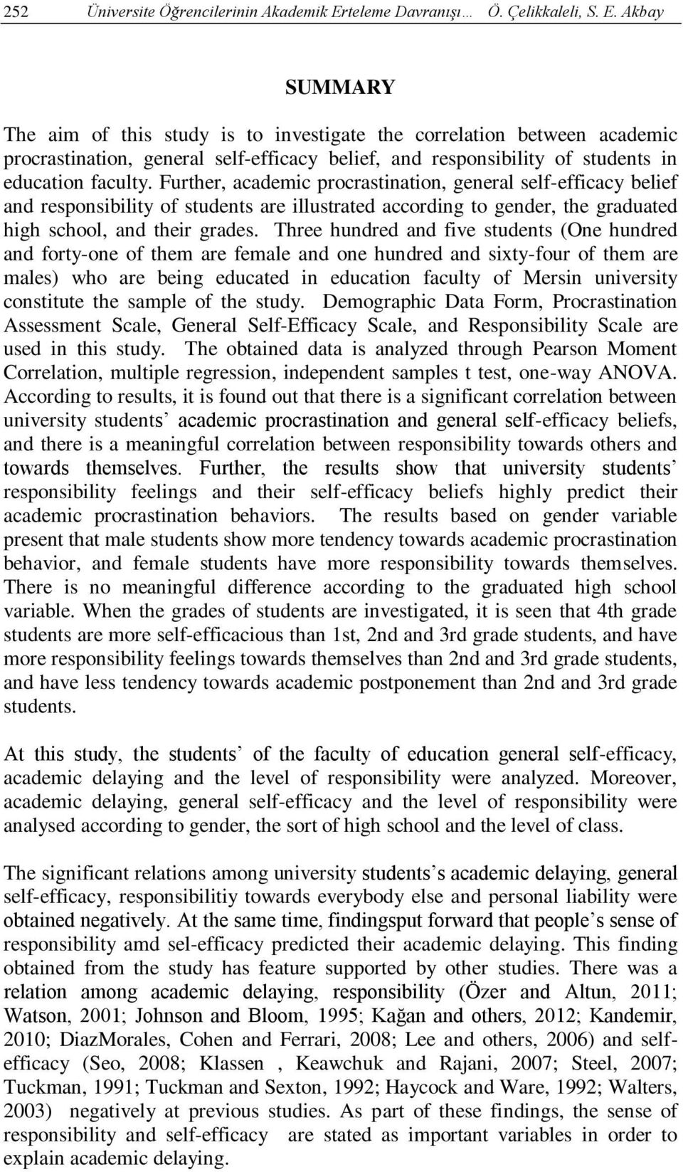 Akbay SUMMARY The aim of this study is to investigate the correlation between academic procrastination, general self-efficacy belief, and responsibility of students in education faculty.