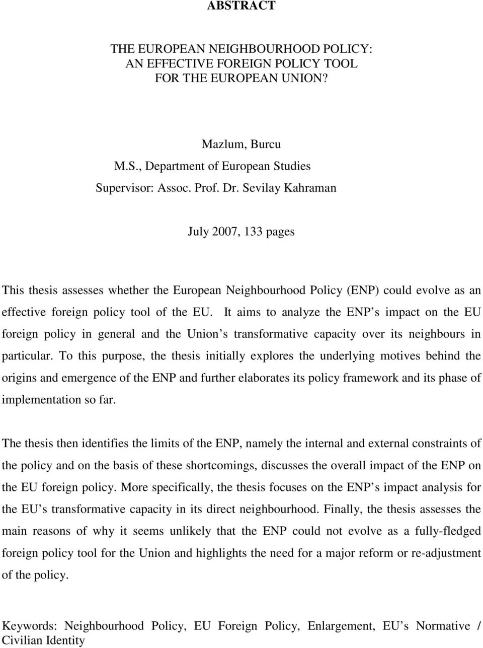 It aims to analyze the ENP s impact on the EU foreign policy in general and the Union s transformative capacity over its neighbours in particular.