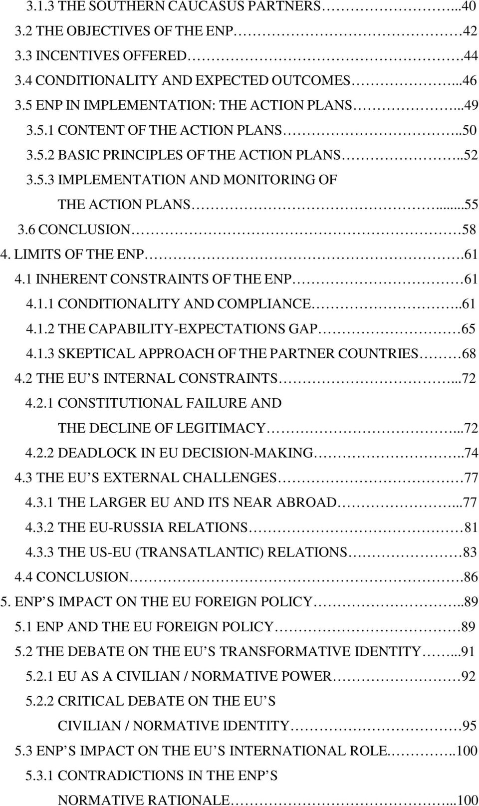 .61 4.1.2 THE CAPABILITY-EXPECTATIONS GAP 65 4.1.3 SKEPTICAL APPROACH OF THE PARTNER COUNTRIES 68 4.2 THE EU S INTERNAL CONSTRAINTS...72 4.2.1 CONSTITUTIONAL FAILURE AND THE DECLINE OF LEGITIMACY.