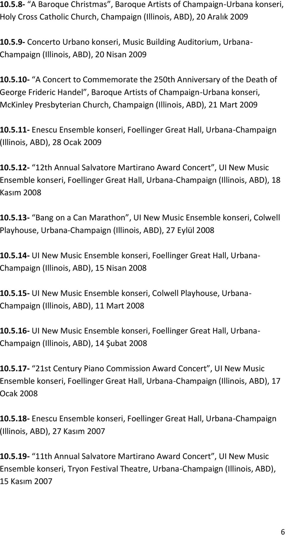 Mart 2009 10.5.11- Enescu Ensemble konseri, Foellinger Great Hall, Urbana-Champaign (Illinois, ABD), 28 Ocak 2009 10.5.12-12th Annual Salvatore Martirano Award Concert, UI New Music Ensemble konseri, Foellinger Great Hall, Urbana-Champaign (Illinois, ABD), 18 Kasım 2008 10.