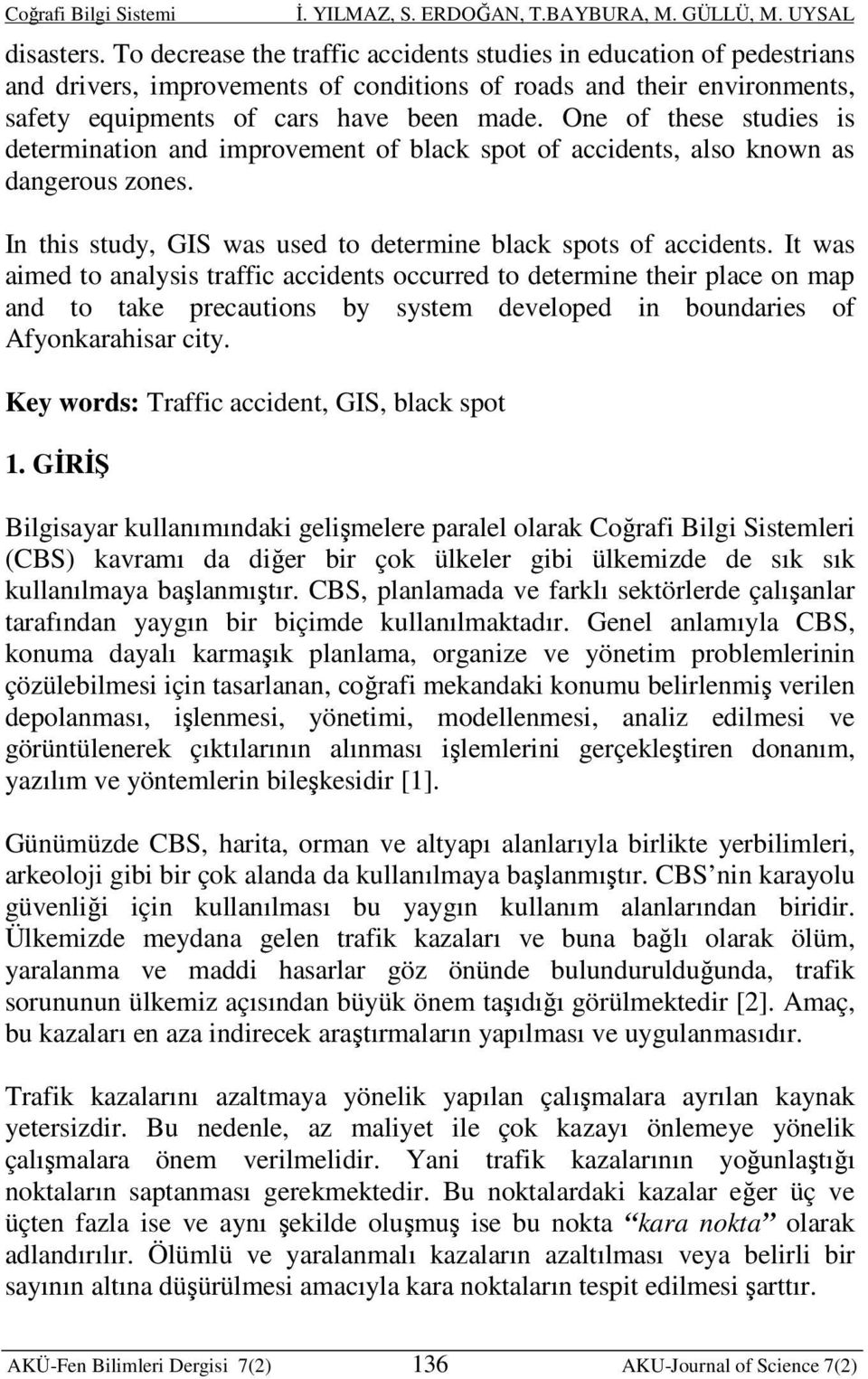 It was aimed to analysis traffic accidents occurred to determine their place on map and to take precautions by system developed in boundaries of Afyonkarahisar city.