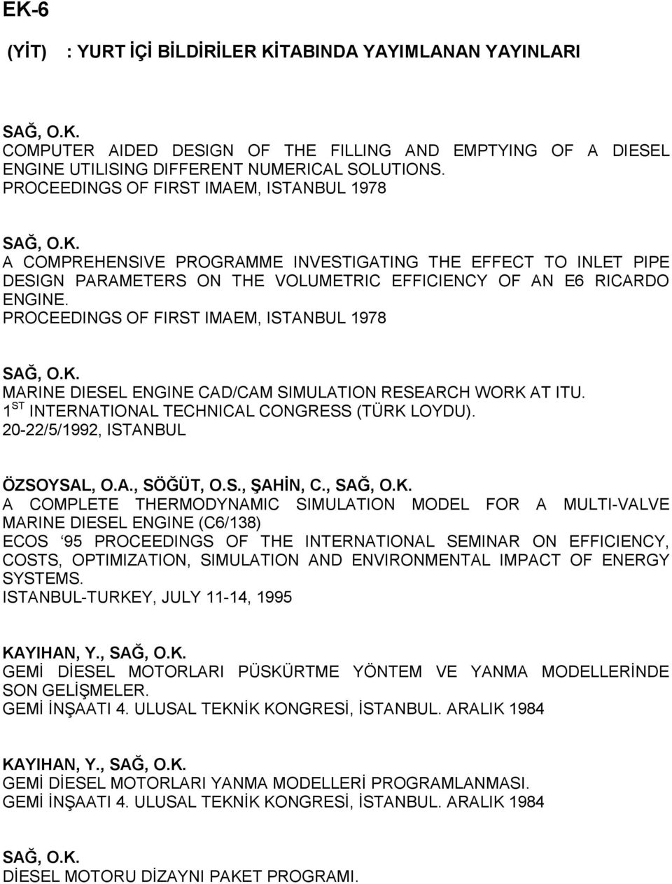 PROCEEDINGS OF FIRST IMAEM, ISTANBUL 1978 MARINE DIESEL ENGINE CAD/CAM SIMULATION RESEARCH WORK AT ITU. 1 ST INTERNATIONAL TECHNICAL CONGRESS (TÜRK LOYDU). 20-22/5/1992, ISTANBUL ÖZSOYSAL, O.A., SÖĞÜT, O.
