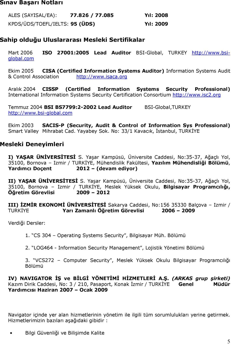 com Ekim 2005 CISA (Certified Information Systems Auditor) Information Systems Audit & Control Association http://www.isaca.