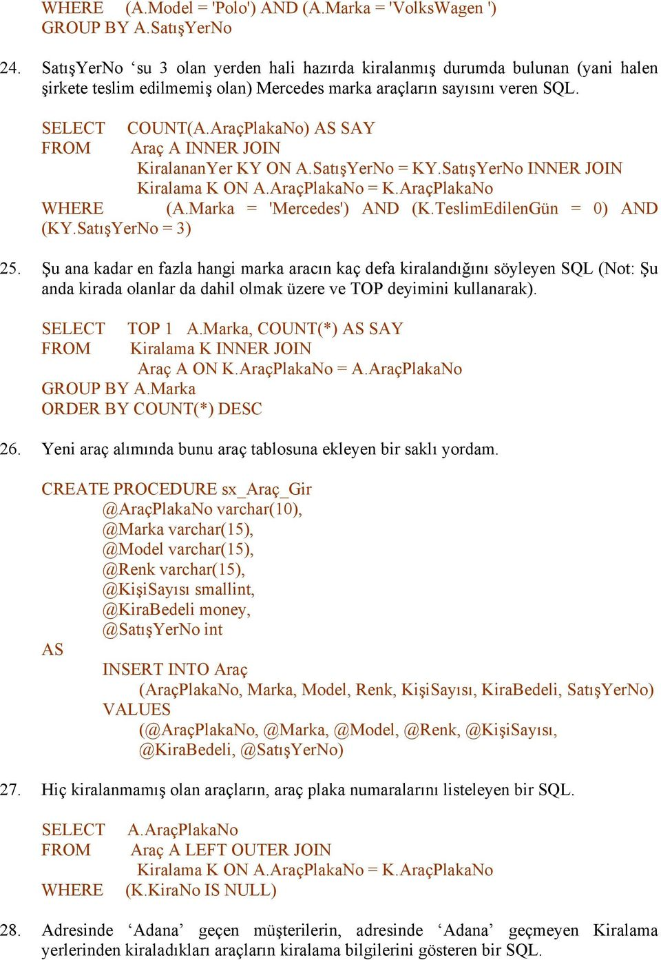 AraçPlakaNo) SAY Araç A INNER JOIN KiralananYer KY ON A.SatışYerNo = KY.SatışYerNo INNER JOIN WHERE (A.Marka = 'Mercedes') AND (K.TeslimEdilenGün = 0) AND (KY.SatışYerNo = 3) 25.