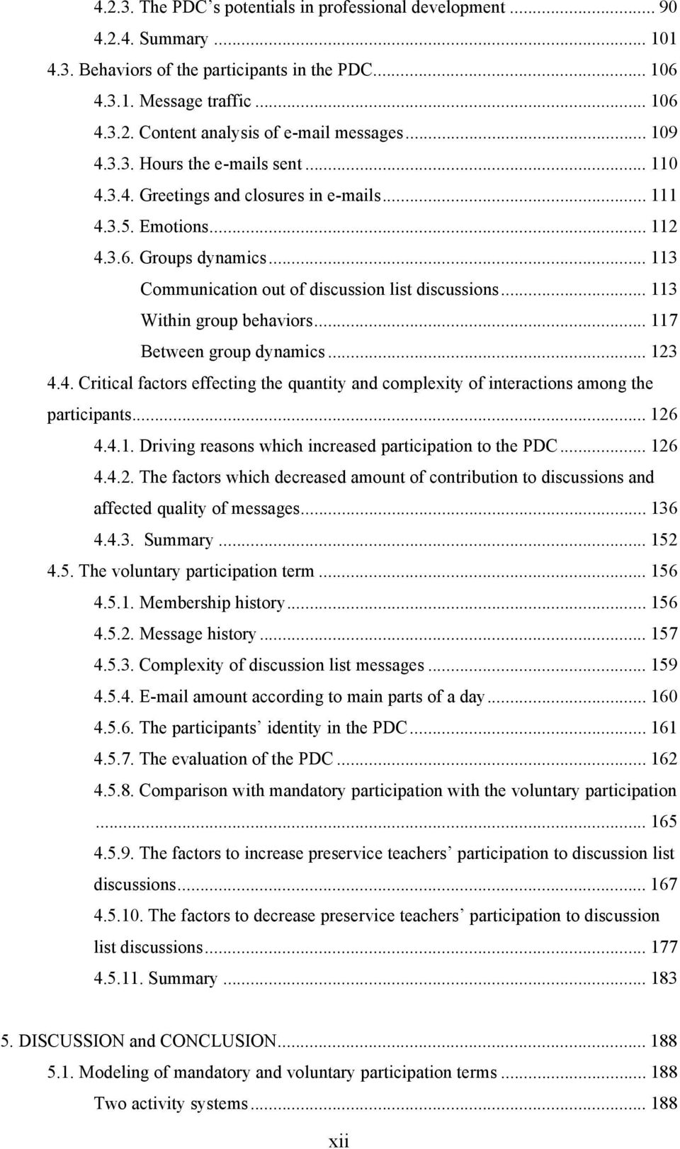 .. 113 Within group behaviors... 117 Between group dynamics... 123 4.4. Critical factors effecting the quantity and complexity of interactions among the participants... 126 4.4.1. Driving reasons which increased participation to the PDC.