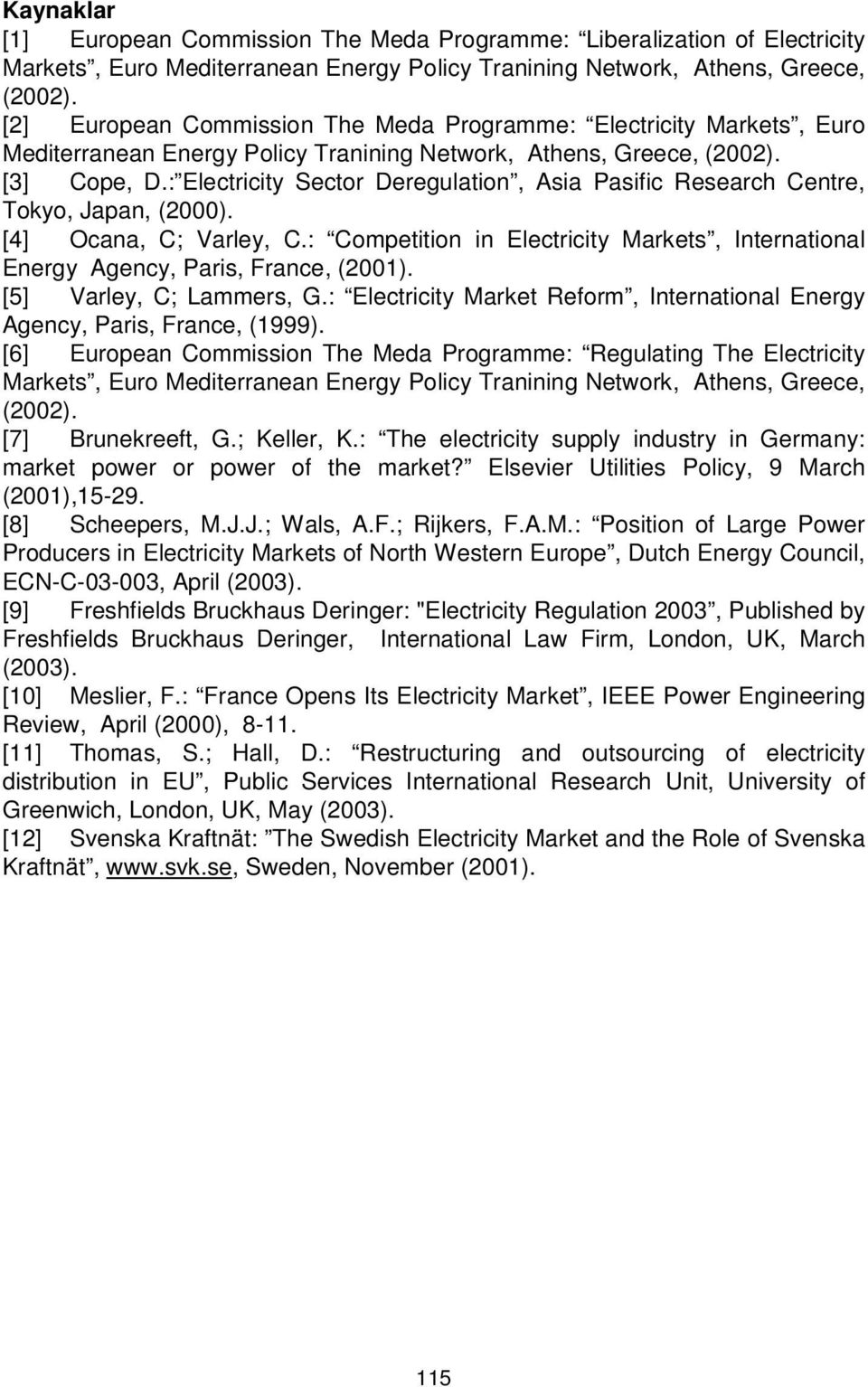 : Electricity Sector Deregulation, Asia Pasific Research Centre, Tokyo, Japan, (2000). [4] Ocana, C; Varley, C.: Competition in Electricity Markets, International Energy Agency, Paris, France, (2001).