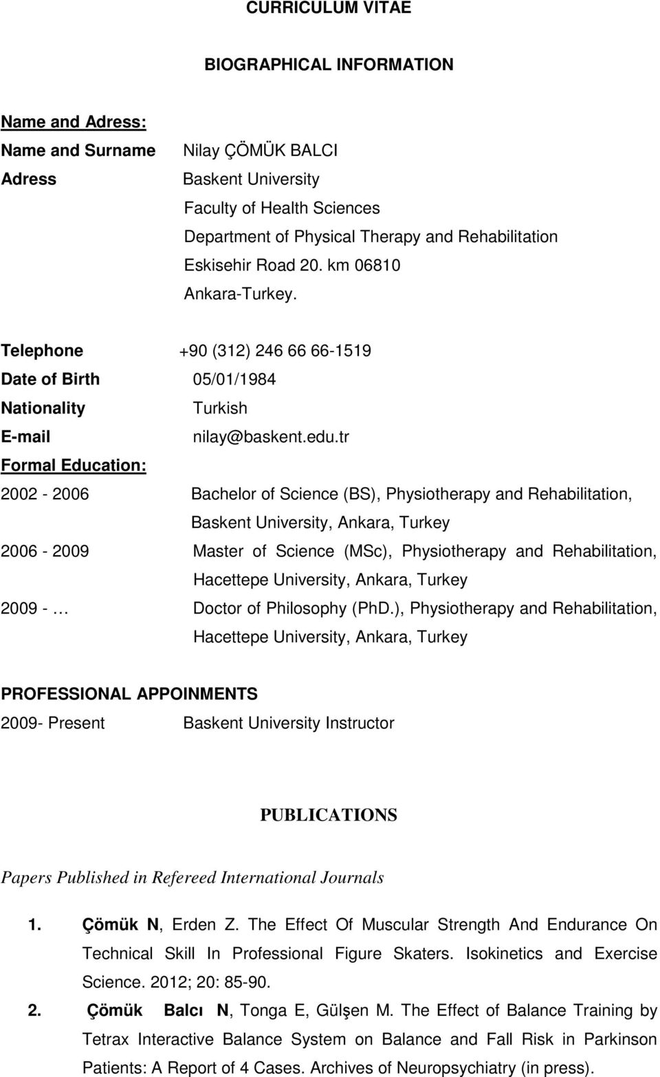 tr Formal Education: 2002-2006 Bachelor of Science (BS), Physiotherapy and Rehabilitation, Baskent University, Ankara, Turkey 2006-2009 Master of Science (MSc), Physiotherapy and Rehabilitation,